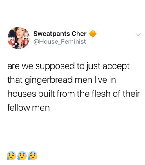 Cher, Memes, and House: Sweatpants Cher  @House_Feminist  are we supposed to just accept  that gingerbread men live in  houses built from the flesh of their  fellow men 😰😰😰
