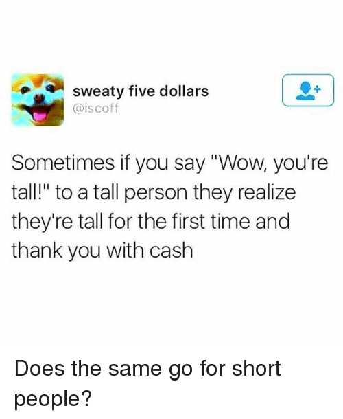 """Wow, Thank You, and Time: sweaty five dollars  @iscoff  Sometimes if you say """"Wow, you're  tall!"""" to a tall person they realize  they're tall for the first time and  thank you with cash Does the same go for short people?"""