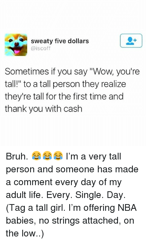 "Bruh, Life, and Memes: sweaty tive dollars  @iscoff  Sometimes if you say ""Wow, you're  tall!"" to a tall person they realize  they're tall for the first time and  thank you with cash Bruh. 😂😂😂 I'm a very tall person and someone has made a comment every day of my adult life. Every. Single. Day. (Tag a tall girl. I'm offering NBA babies, no strings attached, on the low..)"