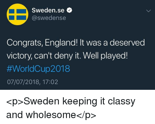 England, Sweden, and Wholesome: Sweden.se *  @swedense  Congrats, England! It was a deserved  victory, can't deny it. Well played!  #WorldCup2018  07/07/2018, 17:02 <p>Sweden keeping it classy and wholesome</p>