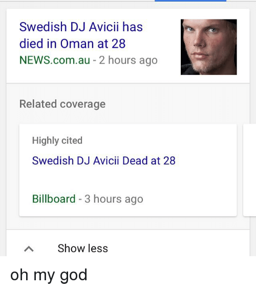 Billboard, God, and Memes: Swedish DJ Avicii has  died in Oman at 28  NEWS.com.au - 2 hours ago  Related coverage  Highly cited  Swedish DJ Avicii Dead at 28  Billboard - 3 hours ago  Show less oh my god
