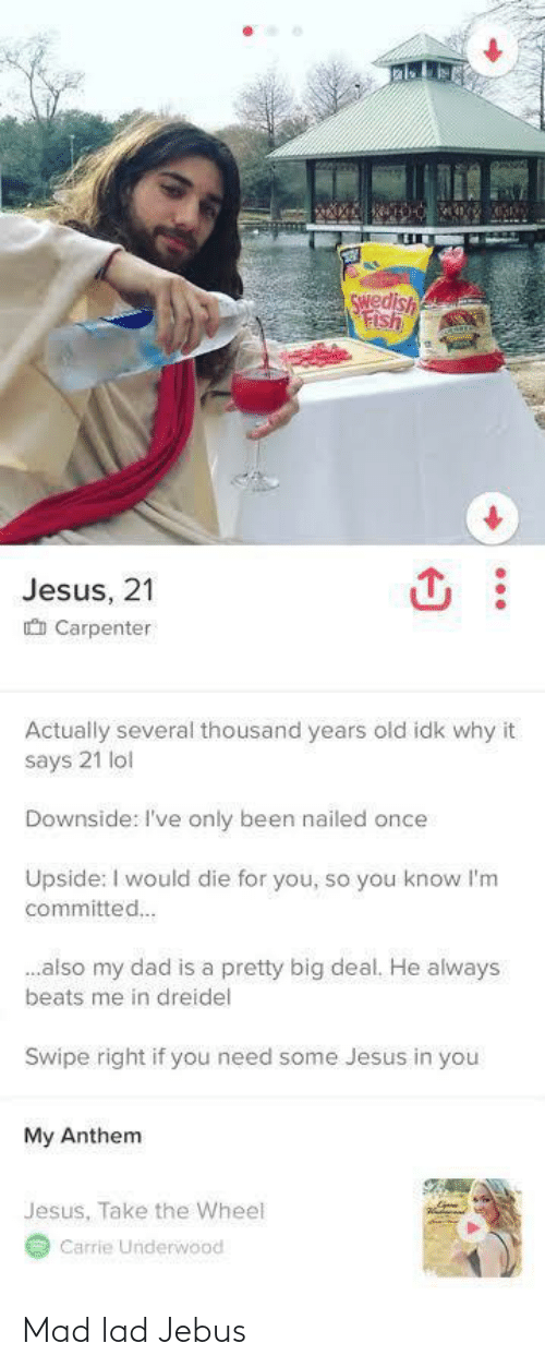 deal: Swedish  Fish  Jesus, 21  O Carpenter  Actually several thousand years old idk why it  says 21 lol  Downside: I've only been nailed once  Upside: I would die for you, so you know l'm  committed.  .also my dad is a pretty big deal. He always  beats me in dreidel  Swipe right if you need some Jesus in you  My Anthem  Jesus, Take the Wheel  Carrie Underwood Mad lad Jebus