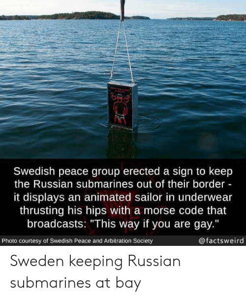 """morse code: Swedish peace group erected a sign to keep  the Russian submarines out of their border  it displays an animated sailor in underwear  thrusting his hips with a morse code that  broadcasts: """"This way if you are gay.""""  Photo courtesy of Swedish Peace and Arbitration Society  @factsweird Sweden keeping Russian submarines at bay"""