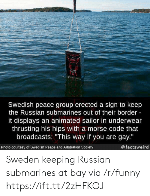 """morse code: Swedish peace group erected a sign to keep  the Russian submarines out of their border  it displays an animated sailor in underwear  thrusting his hips with a morse code that  broadcasts: """"This way if you are gay.""""  Photo courtesy of Swedish Peace and Arbitration Society  @factsweird Sweden keeping Russian submarines at bay via /r/funny https://ift.tt/2zHFKOJ"""