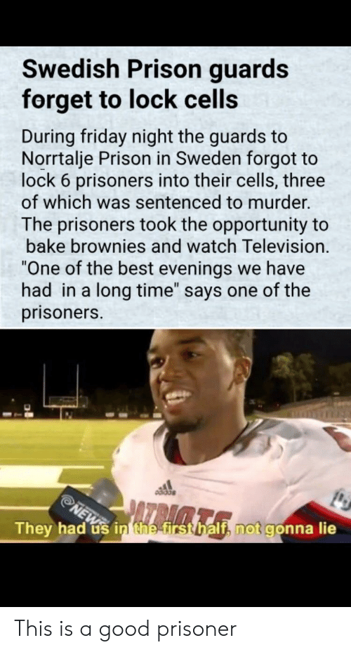 """Friday, Prison, and Best: Swedish Prison guards  forget to lock cells  During friday night the guards to  Norrtalje Prison in Sweden forgot to  lock 6 prisoners into their cells, three  of which was sentenced to murder.  The prisoners took the opportunity to  bake brownies and watch Television.  One of the best evenings we have  had in a long time"""" says one of the  prisoners.  They had us inthetrstbalth not gonna lie This is a good prisoner"""