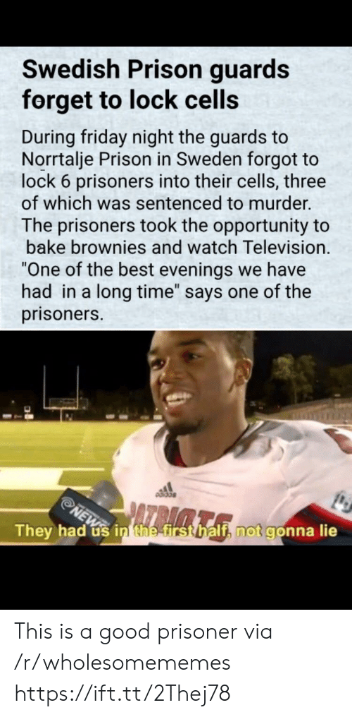 """Brownies: Swedish Prison guards  forget to lock cells  During friday night the guards to  Norrtalje Prison in Sweden forgot to  lock 6 prisoners into their cells, three  of which was sentenced to murder.  The prisoners took the opportunity to  bake brownies and watch Television.  One of the best evenings we have  had in a long time"""" says one of the  prisoners.  They had us inthetrstbalth not gonna lie This is a good prisoner via /r/wholesomememes https://ift.tt/2Thej78"""