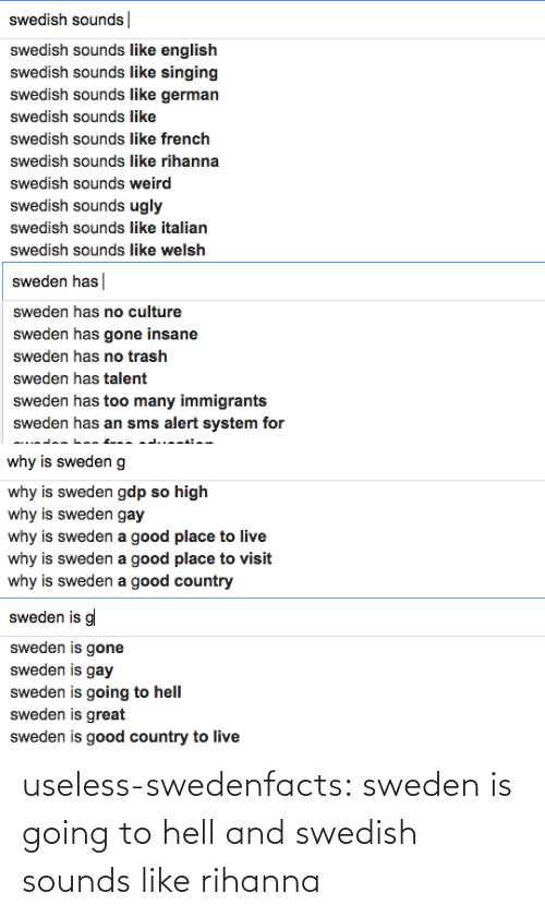 Rihanna, Singing, and Trash: swedish sounds|  swedish sounds like english  swedish sounds like singing  swedish sounds like german  swedish sounds like  swedish sounds like french  swedish sounds like rihanna  swedish sounds weird  swedish sounds ugly  swedish sounds like italian  swedish sounds like welsh   sweden has  sweden has no culture  sweden has gone insane  sweden has no trash  sweden has talent  sweden has too many immigrants  sweden has an sms alert system for   why is sweden g  why is sweden gdp so high  why is sweden gay  why is sweden a good place to live  why is sweden a good place to visit  why is sweden a good country   sweden is g  sweden is gone  sweden is gay  sweden is going to hell  sweden is great  sweden is good country to live useless-swedenfacts:  sweden is going to hell and swedish sounds like rihanna