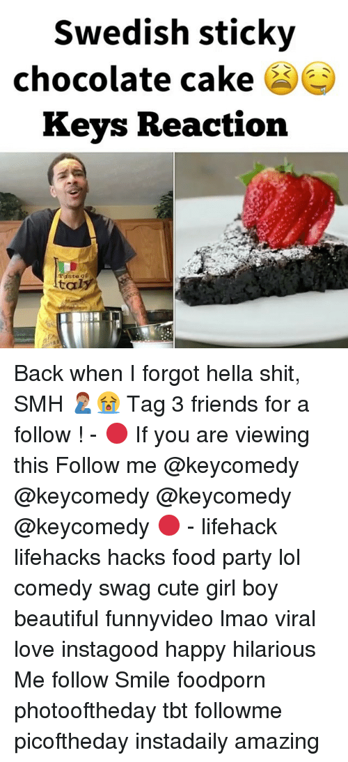 lifehacker: Swedish sticky  chocolate cake  Keys Reaction  Taste gf  ltaly Back when I forgot hella shit, SMH 🤦🏽♂️😭 Tag 3 friends for a follow ! - 🔴 If you are viewing this Follow me @keycomedy @keycomedy @keycomedy @keycomedy 🔴 - lifehack lifehacks hacks food party lol comedy swag cute girl boy beautiful funnyvideo lmao viral love instagood happy hilarious Me follow Smile foodporn photooftheday tbt followme picoftheday instadaily amazing