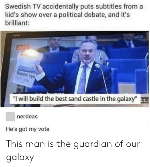 "Guardian: Swedish TV accidentally puts subtitles from a  kid's show over a political debate, and it's  brilliant:  5VL2  direkt  ""I will build the best sand castle in the galaxy""  nerdeas  He's got my vote This man is the guardian of our galaxy"