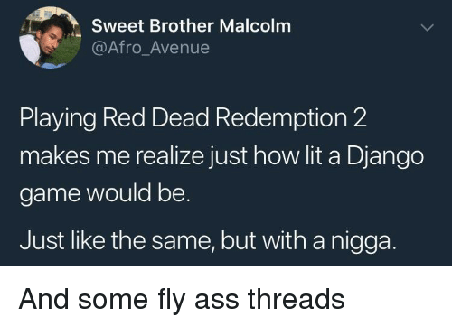 Avenue: Sweet Brother Malcolm  @Afro_Avenue  Playing Red Dead Redemption 2  makes me realize just how lit a Django  game would be.  Just like the same, but with a nigga. And some fly ass threads