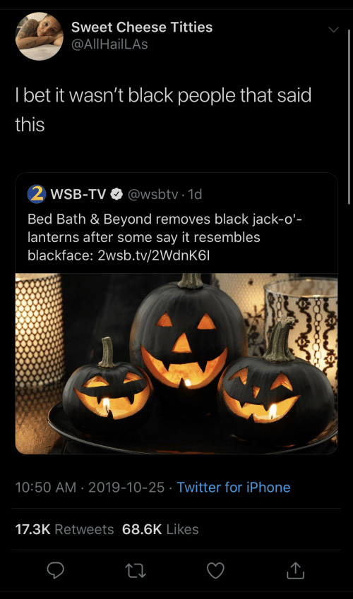 jack: Sweet Cheese Titties  @AllHailLAs  I bet it wasn't black people that said  this  WSB-TV O @wsbtv · 1d  Bed Bath & Beyond removes black jack-o'-  lanterns after some say it resembles  blackface: 2wsb.tv/2WdnK6I  10:50 AM · 2019-10-25 · Twitter for iPhone  17.3K Retweets 68.6K Likes