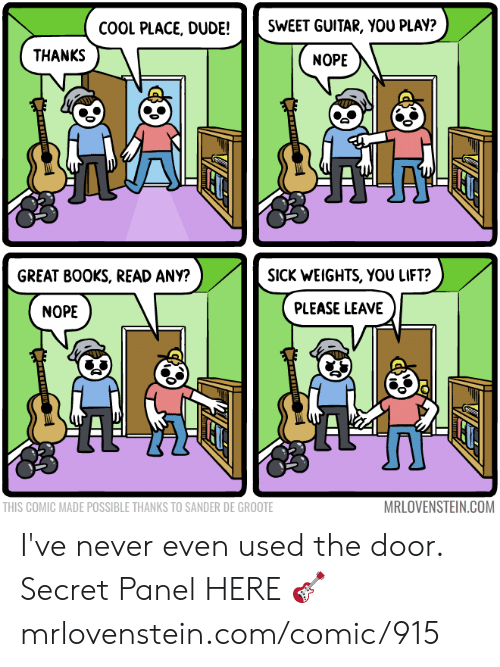 Books, Dude, and Memes: SWEET GUITAR, YOU PLAY?  COOL PLACE, DUDE!  THANKS  NOPE  SICK WEIGHTS, YOU LIFT?  GREAT BOOKS, READ ANY?  PLEASE LEAVE  NOPE  MRLOVENSTEIN.COM  THIS COMIC MADE POSSIBLE THANKS TO SANDER DE GROOTE I've never even used the door.  Secret Panel HERE 🎸 mrlovenstein.com/comic/915