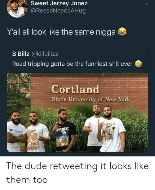 Dude, New York, and Shit: Sweet Jerzey Jonez  @ReeseNeedsAHug  Yall all look like the same nigga  B Billz @killbillzz  Road tripping gotta be the funniest shit ever  Cortland  State University of New York  REWEDYS  Champis  b The dude retweeting it looks like them too