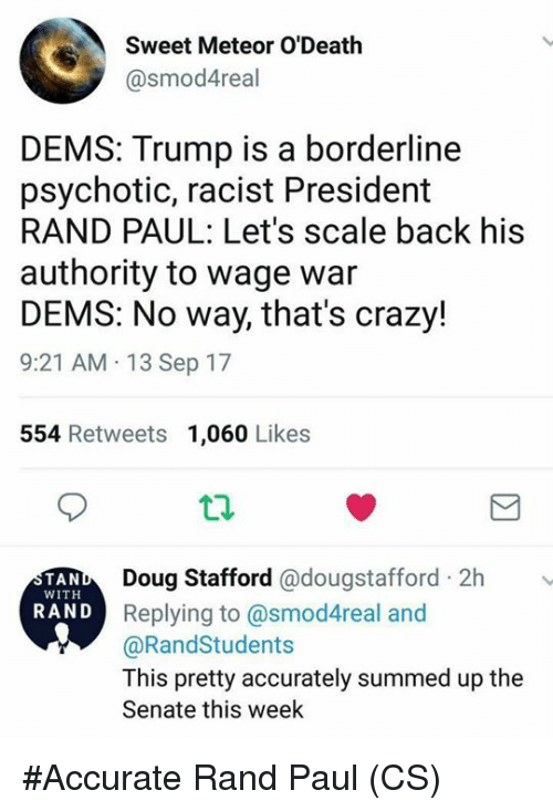 Rand Paul: Sweet Meteor O'Death  @smod4real  DEMS: Trump is a borderline  psychotic, racist President  RAND PAUL: Let's scale back his  authority to wage war  DEMS: No way, that's crazy!  9:21 AM 13 Sep 17  554 Retweets 1,060 Likes  Doug Stafford @dougstafford 2h  Replying to @smod4real and  @RandStudents  This pretty accurately summed up the  Senate this week  TAN  WITH  RAND #Accurate  Rand Paul  (CS)
