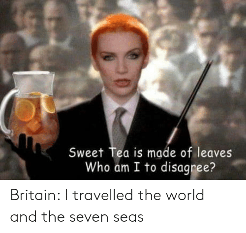 Who Am I, World, and Britain: Sweet Tea is made of leaves  Who am I to disagree? Britain: I travelled the world and the seven seas