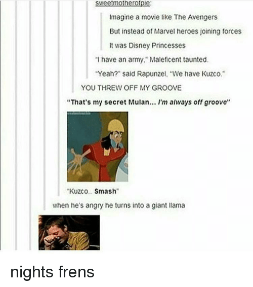 """Grooving: Sweetmotherople.  Sweetmotherolple:  imagine a movie like The Avengers  But instead of Marvel heroes joining forces  It was Disney Princesses  """"I have an army,"""" Maleficent taunted.  """"Yeah?"""" said Rapunzel, """"We have Kuzco.  YOU THREW OFF MY GROOVE  """"That's my secret Mulan... I'm always off groove''  Kuzco  Smash  when he's angry he turns into a giant llama nights frens"""