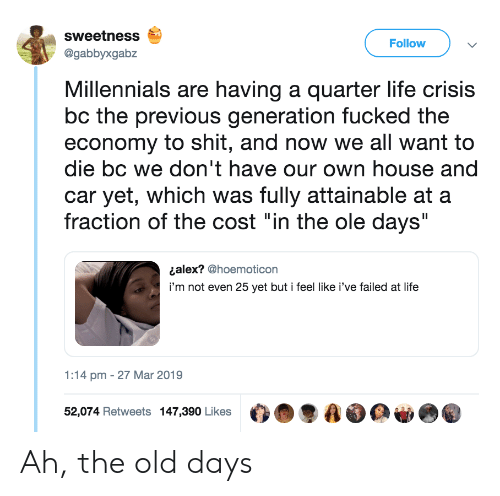 "Life, Shit, and Millennials: sweetness  @gabbyxgabz  Follow  Millennials are having a quarter life crisis  bc the previous generation fucked the  economy to shit, and now we all want to  die bc we don't have our own house and  car yet, which was fully attainable at a  fraction of the cost ""in the ole days""  ¿alex? @hoemoticon  i'm not even 25 yet but i feel like i've failed at life  1:14 pm - 27 Mar 2019  52,074 Retweets 147,390 Likes O.  AO Ah, the old days"
