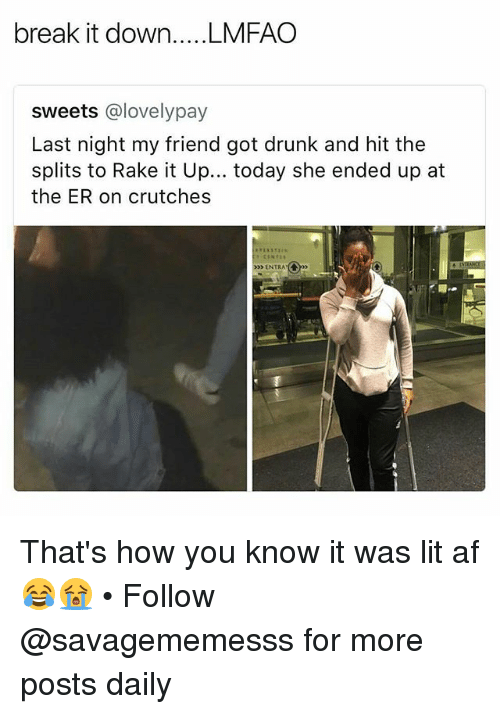 rake: sweets @lovelypay  Last night my friend got drunk and hit the  splits to Rake it Up... today she ended up at  the ER on crutches  ENTRA That's how you know it was lit af 😂😭 • Follow @savagememesss for more posts daily