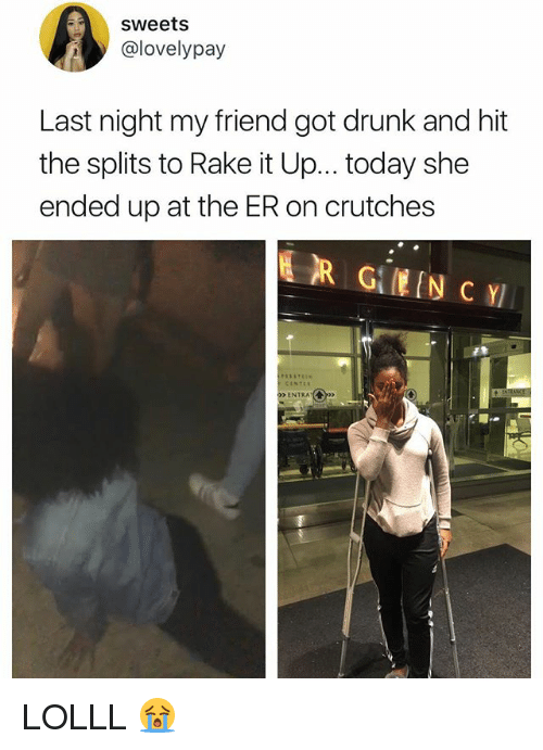 """rake: sweets  @lovelypay  Last night my friend got drunk and hit  the splits to Rake it Up.. .today she  ended up at the ER on crutches  ENTRA""""(  呵- LOLLL 😭"""
