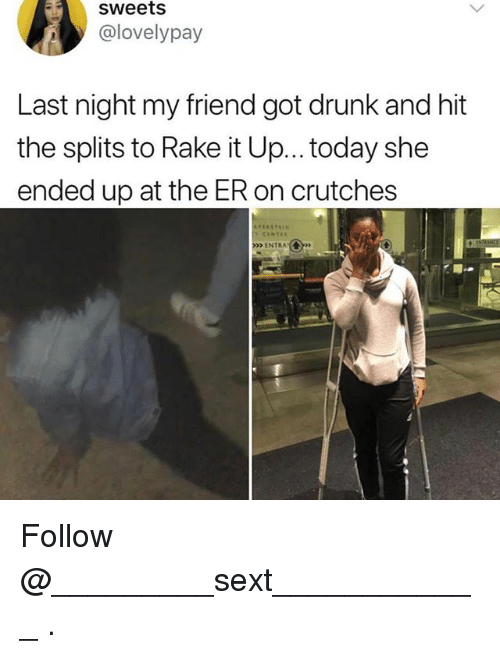 rake: sweets  @lovelypay  Last night my friend got drunk and hit  the splits to Rake it Up... today she  ended up at the ER on crutches  >>> ENTRA.( Follow @_________sext____________ .