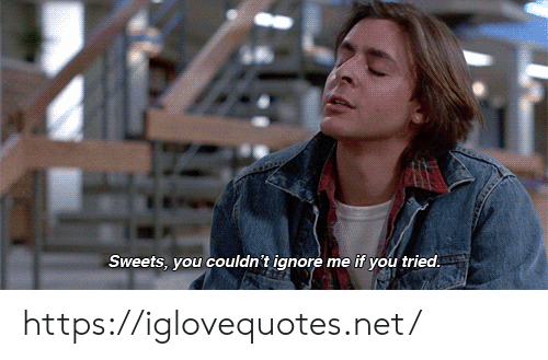 you tried: Sweets, you couldn't ignore me if you tried https://iglovequotes.net/