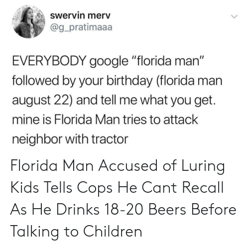 "Birthday, Children, and Florida Man: Swervin merv  @g_pratimaaa  EVERYBODY google ""florida man""  followed by your birthday (florida man  august 22) and tell me what you get.  mine is Florida Man tries to attack  neighbor with tractor Florida Man Accused of Luring Kids Tells Cops He Cant Recall As He Drinks 18-20 Beers Before Talking to Children"