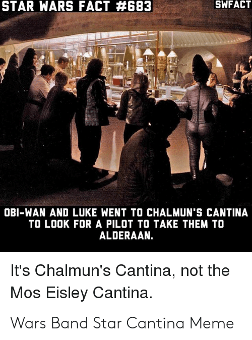 Eisley Cantina: SWFACT  STAR WARS FACT #683  OBI-WAN AND LUKE WENT TO CHALMUN'S CANTINA  TO LOOK FOR A PILOT TO TAKE THEM TO  ALDERAAN.  It's Chalmun's Cantina, not the  Mos Eisley Cantina. Wars Band Star Cantina Meme