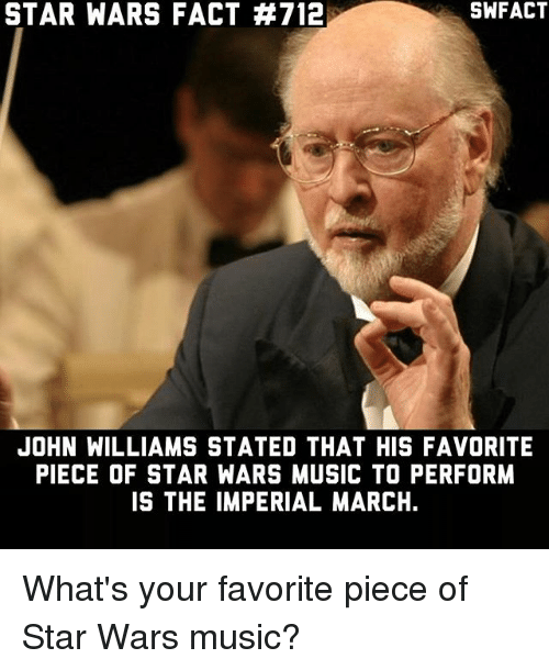 John Williams: SWFACT  STAR WARS FACT #712  JOHN WILLIAMS STATED THAT HIS FAVORITE  PIECE OF STAR WARS MUSIC TO PERFORM  IS THE IMPERIAL MARCH. What's your favorite piece of Star Wars music?