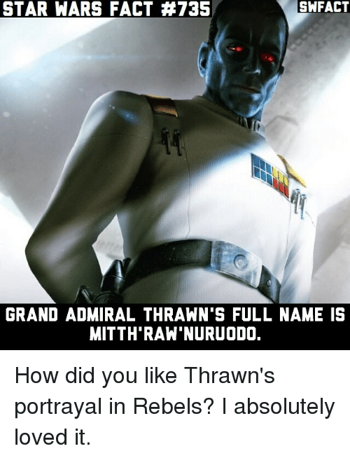 thrawn: SWFACT  STAR WARS FACT #735  GRAND ADMIRAL THRAWN S FULL NAME IS  MITTH RAW NURUODO. How did you like Thrawn's portrayal in Rebels? I absolutely loved it.