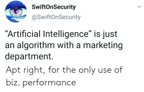 """Artificial, Marketing, and Artificial Intelligence: SwiftOnSecurity  @SwiftOnSecurity  """"Artificial Intelligence"""" is just  an algorithm with a marketing  department. Apt right, for the only use of biz. performance"""