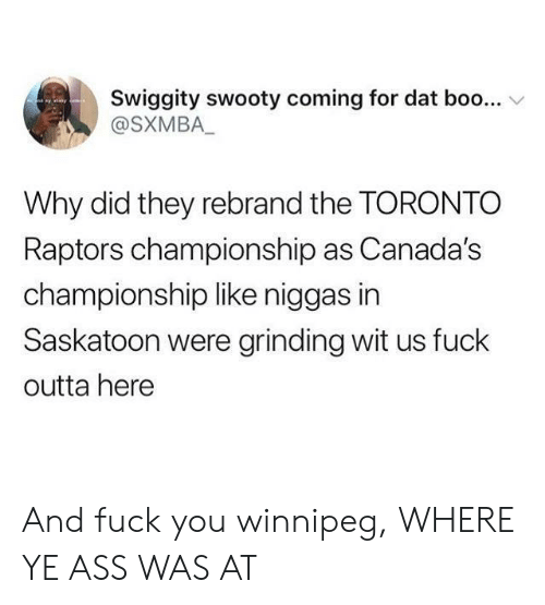 Outta: Swiggity swooty coming for dat boo...  @SXMBA_  yay  Why did they rebrand the TORONTO  Raptors championship as Canada's  championship like niggas in  Saskatoon were grinding wit us fuck  outta here And fuck you winnipeg, WHERE YE ASS WAS AT