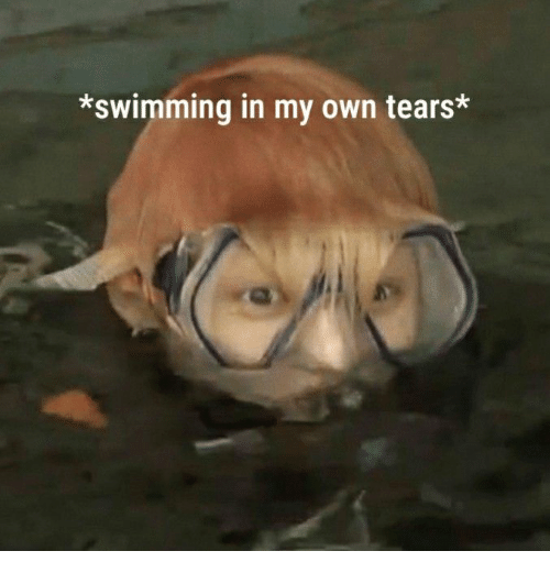 Swimming: *swimming in my own tears*