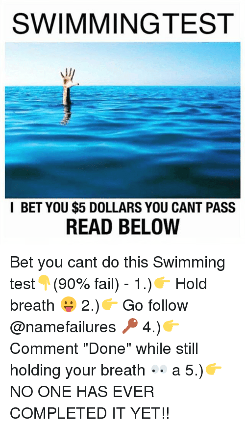 """Passe: SWIMMINGTEST  I BET YOU $5 DOLLARS YOU CANT PASS  READ BELOW Bet you cant do this Swimming test👇(90% fail) - 1.)👉 Hold breath 😛 2.)👉 Go follow @namefailures 🔑 4.)👉Comment """"Done"""" while still holding your breath 👀 a 5.)👉NO ONE HAS EVER COMPLETED IT YET!!"""