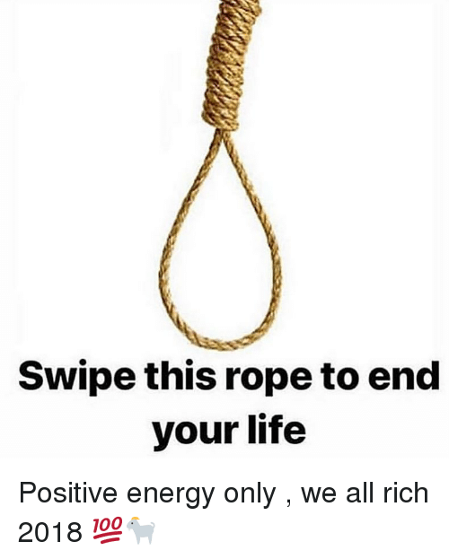 Energy, Life, and Dank Memes: Swipe this rope to end  your life Positive energy only , we all rich 2018 💯🐐