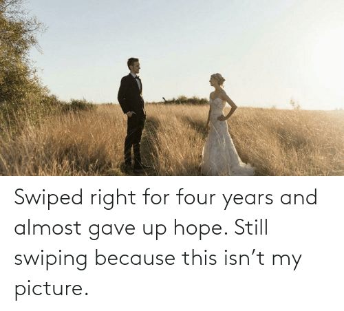 Hope: Swiped right for four years and almost gave up hope. Still swiping because this isn't my picture.