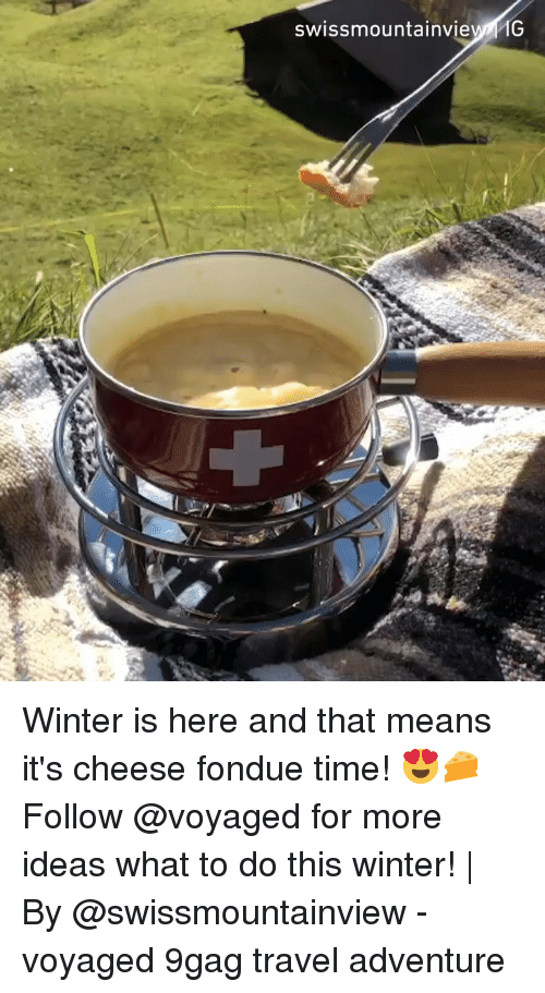 9gag, Memes, and Winter: swissmountainvie1G Winter is here and that means it's cheese fondue time! 😍🧀 Follow @voyaged for more ideas what to do this winter! | By @swissmountainview - voyaged 9gag travel adventure