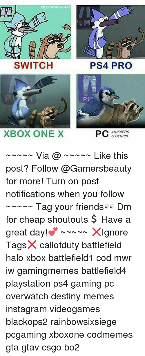 Xbox One X: SWITCH  XBOX ONE X  PS4 PRO  PI'  PC  4K/60FPS  GTX1080 ~~~~~ Via @ ~~~~~ Like this post? Follow @Gamersbeauty for more! Turn on post notifications when you follow ~~~~~ Tag your friends👀 Dm for cheap shoutouts💲 Have a great day!💕 ~~~~~ ❌Ignore Tags❌ callofduty battlefield halo xbox battlefield1 cod mwr iw gamingmemes battlefield4 playstation ps4 gaming pc overwatch destiny memes instagram videogames blackops2 rainbowsixsiege pcgaming xboxone codmemes gta gtav csgo bo2