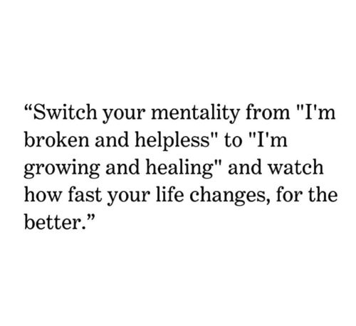 """Life Change: """"Switch your mentality from """"I'm  broken and helpless"""" to """"I'm  growing and healing"""" and watch  how fast your life change  better.""""  s, for the"""