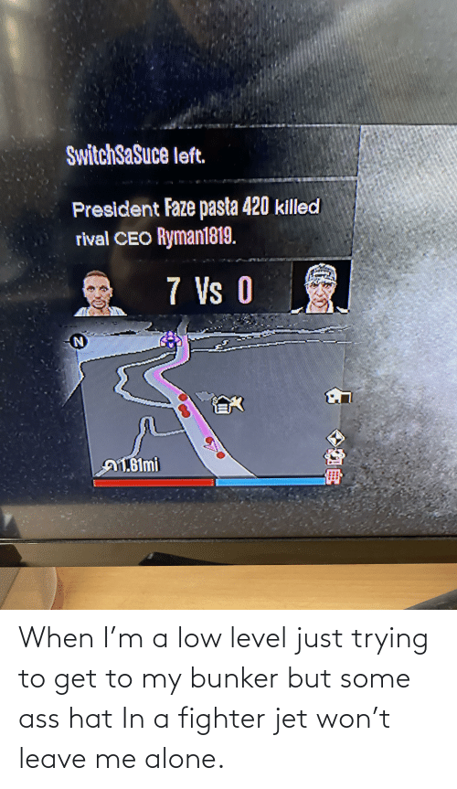 Being Alone, Ass, and Ass Hat: SwitchSaSuce left.  President Faze pasta 420 killed  rival CEO Ryman1819.  7 Vs 0  A1.61mi When I'm a low level just trying to get to my bunker but some ass hat In a fighter jet won't leave me alone.