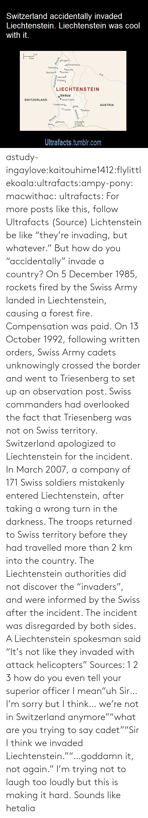 "But Whatever: Switzerland accidentally invaded  Liechtenstein. Liechtenstein was cool  with it.  km  Ruggell  Séhellenberg  Gampfe.  *Maure  *Eschen  Bendern  Nendel  Planken  LIECHTENSTEIN  Vaduz  ""Vaduz Castie  SWITZERLAND  Triesenbers.  AUSTRIA  Steg  *Triesen  *Malbun  Rhine R.  ""Balzers  Mals.  Grausoltz  8,521  2.500 m)  Ultrafacts.tumblr.com  Haupt Kanal  Samina R astudy-ingaylove:kaitouhime1412:flylittlekoala:ultrafacts:ampy-pony:  macwithac:  ultrafacts:  For more posts like this, follow Ultrafacts (Source)  Lichtenstein be like ""they're invading, but whatever.""  But how do you ""accidentally"" invade a country?  On 5 December 1985, rockets fired by the Swiss Army landed in Liechtenstein, causing a forest fire. Compensation was paid. On 13 October 1992, following written orders, Swiss Army cadets unknowingly crossed the border and went to Triesenberg to set up an observation post. Swiss commanders had overlooked the fact that Triesenberg was not on Swiss territory. Switzerland apologized to Liechtenstein for the incident. In March 2007, a company of 171 Swiss soldiers mistakenly entered Liechtenstein, after taking a wrong turn in the darkness. The troops returned to Swiss territory before they had travelled more than 2 km into the country. The Liechtenstein authorities did not discover the ""invaders"", and were informed by the Swiss after the incident. The incident was disregarded by both sides. A Liechtenstein spokesman said ""It's not like they invaded with attack helicopters"" Sources: 1 2 3  how do you even tell your superior officer I mean""uh Sir… I'm sorry but I think… we're not in Switzerland anymore""""what are you trying to say cadet""""Sir I think we invaded Liechtenstein.""""…goddamn it, not again.""  I'm trying not to laugh too loudly but this is making it hard.   Sounds like hetalia"
