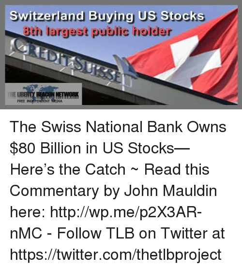 nmc: Switzerland Buying US Stocks  3th largest public holder  THE  FREE INDEPENDENT(EDIA…… The Swiss National Bank Owns $80 Billion in US Stocks—Here's the Catch ~ Read this Commentary by John Mauldin here: http://wp.me/p2X3AR-nMC  -  Follow TLB on Twitter at https://twitter.com/thetlbproject