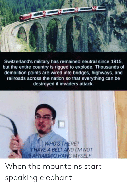 the nation: Switzerland's military has remained neutral since 1815,  but the entire country is rigged to explode. Thousands of  demolition points are wired into bridges, highways, and  railroads across the nation so that everything can be  destroyed if invaders attack.  WHO'S THERE?  I HAVE A BELT AND I'M NOT  AFRAID TO HANG MYSELF When the mountains start speaking elephant