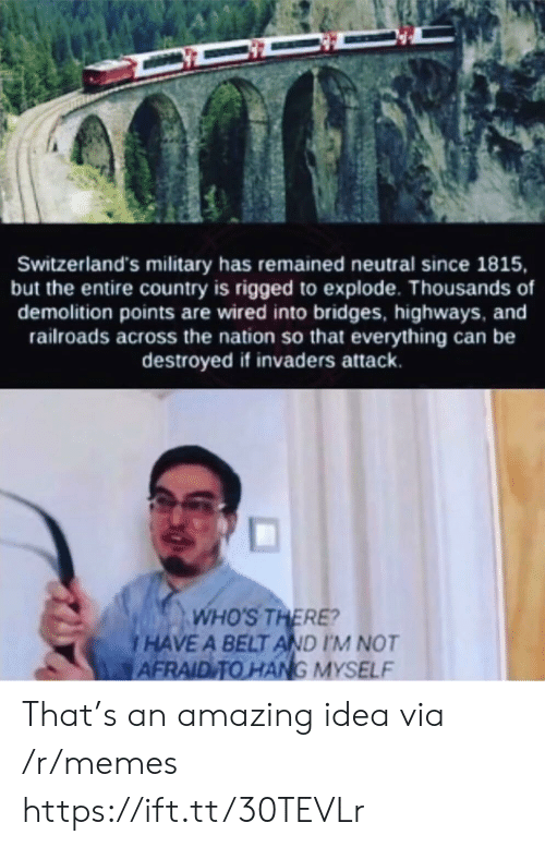 the nation: Switzerland's military has remained neutral since 1815,  but the entire country is rigged to explode. Thousands of  demolition points are wired into bridges, highways, and  railroads across the nation so that everything can be  destroyed if invaders attack.  WHO'S THERE?  HAVE A BELT AND I'M NOT  AFRAID TO HANG MYSELF That's an amazing idea via /r/memes https://ift.tt/30TEVLr