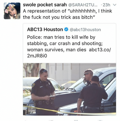 "Car Crashing: swole pocket sarah  SARAH2TU  23h  v  A representation of ""uhhhhhhhh, l think  the fuck not you trick ass bitch""  ABC13 Houston  @abc13 houston  Police: man tries to kill wife by  stabbing, car crash and shooting;  woman survives, man dies abc13.co/"