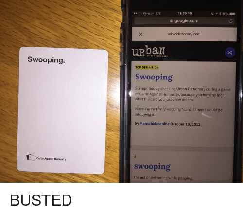 """Urbandictionaries: Swooping.  Cards Against Humanity  11:59 PM  ooo Verizon LTE  google.com  urbandictionary.com  DICTIONARY  TOP DEFINITION  Swooping  surreptitiously checking Urban Dictionary during a game  of Cards Against Humanity, because you have no idea  what the card you just drew means  When drew the """"swooping"""" card, I knew would be  swooping it  by MenschMaschine October 19, 2012  swooping  the act of swimming while pooping. BUSTED"""
