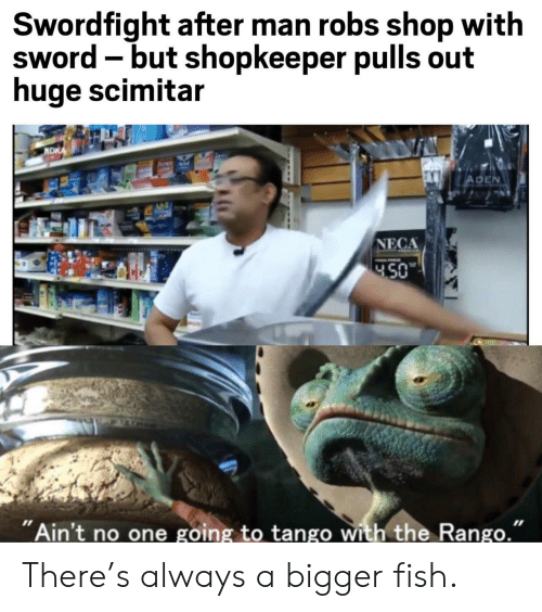 """Pulls: Swordfight after man robs shop with  sword -but shopkeeper pulls out  huge scimitar  NDK  ADEN  NECA  450  """"Ain't no one going to tango with the Rango."""" There's always a bigger fish."""
