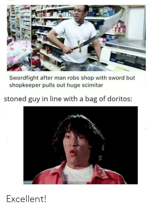 Pulls: Swordfight after man robs shop with sword but  shopkeeper pulls out huge scimitar  stoned guy in line with a bag of doritos: Excellent!