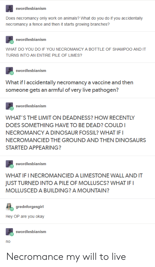 Animals, Dinosaur, and Work: swordlesbianism  Does necromancy only work on animals? What do you do if you accidentally  necromancy a fence and then it starts growing branches?  swordlesbianism  WHAT DO YOU DO IF YOU NECROMANCY A BOTTLE OF SHAMPOO AND IT  TURNS INTO AN ENTIRE PILE OF LIMES?  swordlesbianism  What if I accidentally necromancy a vaccine and then  someone gets an armful of very live pathogen?  swordlesbianism  WHAT'S THE LIMIT ON DEADNESS? HOW RECENTLY  DOES SOMETHING HAVE TO BE DEAD? COULDI  NECROMANCY A DINOSAUR FOSSIL? WHAT IFI  NECROMANCIED THE GROUND AND THEN DINOSAURS  STARTED APPEARING?  swordlesbianism  WHAT IF I NECROMANCIED A LIMESTONE WALL AND IT  JUST TURNED INTO A PILE OF MOLLUSCS? WHAT IFI  MOLLUSCED A BUILDING? A MOUNTAIN?  grednforgesgirl  Hey OP are you okay  swordlesbianism Necromance my will to live