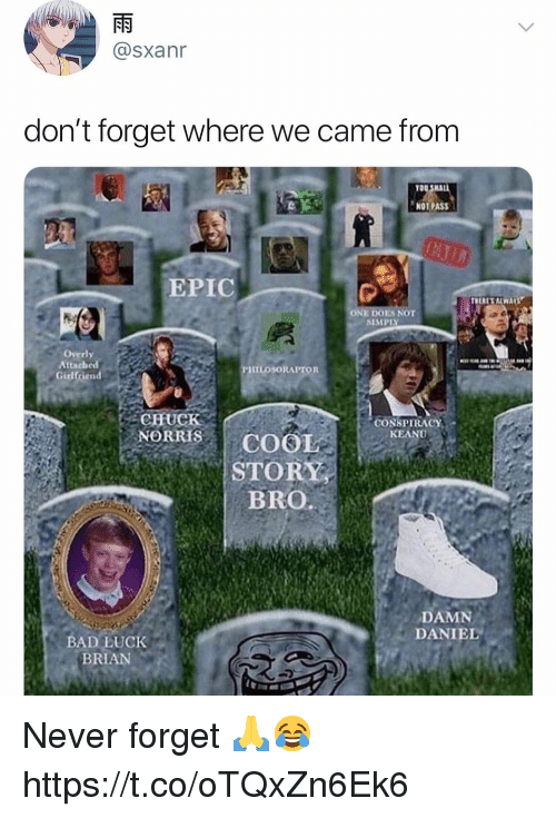 Overly Attached: @sxanr  don't forget where we came from  TO  NOT PASS  EPIC  ONE DOES NOT  SIMPLY  Overly  Attached  Girlfriend  HILOSORAPTOR  CHUCK  NORRISCOOL  CONSPIRACY  KEANU9  STORY  BRO  DAMN  DANIEL  BADE:UCK  BRIAN Never forget 🙏😂 https://t.co/oTQxZn6Ek6
