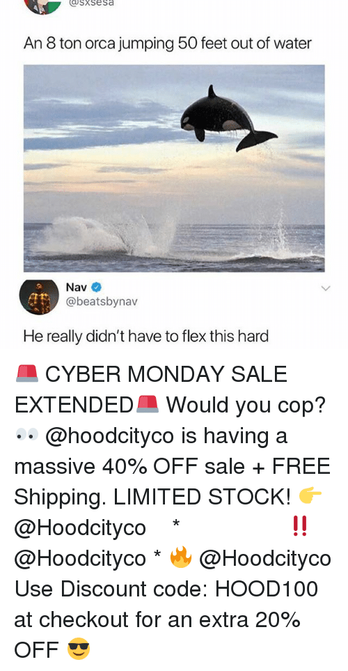 orca: sxsesa  An 8 ton orca jumping 50 feet out of water  Nav  @beatsbynav  He really didn't have to flex this hard 🚨 CYBER MONDAY SALE EXTENDED🚨 Would you cop? 👀 @hoodcityco is having a massive 40% OFF sale + FREE Shipping. LIMITED STOCK! 👉 @Hoodcityco ⠀⠀⠀⠀⠀⠀⠀⠀⠀⠀⠀⠀⠀ ⠀ ⠀⠀ * ‼️ @Hoodcityco * 🔥 @Hoodcityco Use Discount code: HOOD100 at checkout for an extra 20% OFF 😎